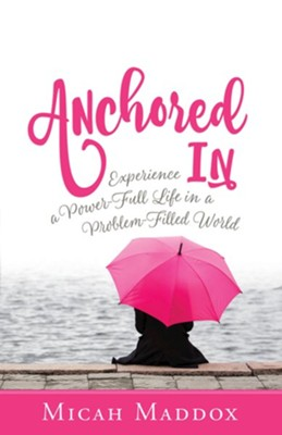 Anchored In: Experience a Power-Full Life in a Problem-Filled World  -     By: Micah Maddox