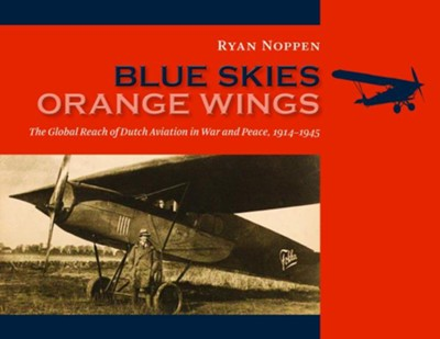 Blue Skies, Orange Wings: The Global Reach of Dutch Aviation in War and Peace, 1914-1945  -     By: Ryan Noppen