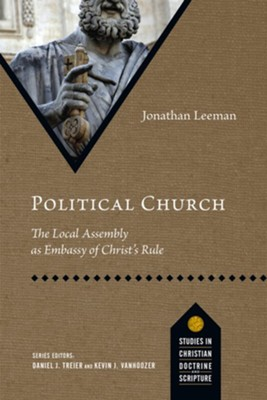 Political Church: The Local Assembly as Embassy of Christ's Rule  -     By: Jonathan Leeman