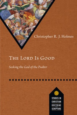 The Lord Is Good: Seeking the God of the Psalter  -     By: Christopher Holmes