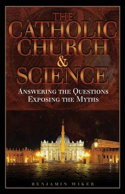 The Catholic Church & Science: Answering the Questions, Exposing the Myths - eBook  -     By: Benjamin Wiker
