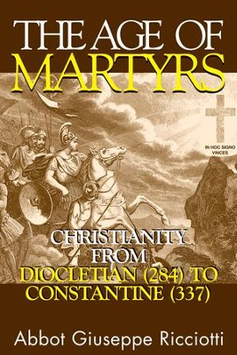 The Age Of Martyrs: Christianity from Diocletian (284) to Constantine (337) - eBook  -     By: Abbot Giuseppe Giuseppe