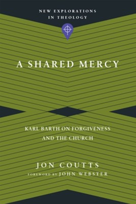 A Shared Mercy: Karl Barth on Forgiveness and the Church  -     By: Jon Coutts, John Webster
