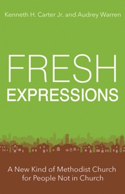 Fresh Expressions: A New Kind of Methodist Church For People Not In Church  -     By: Audrey Warren, Kenneth H. Carter Jr.