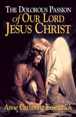 The Dolorous Passion of Our Lord Jesus Christ: From the Visions of Anne Catherine Emmerich - eBook  -     By: Anne Catherine Emmerich