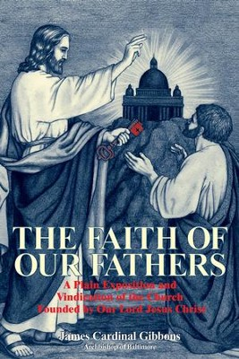 The Faith of Our Fathers: A Plain Exposition and Vindication of the Church Founded by Our Lord Jesus Christ - eBook  -     By: James Cardinal Gibbons
