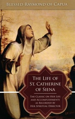 The Life of St. Catherine of Siena: The Classic on Her Life and Accomplishments as Recorded by Her Spiritual Director - eBook  -     By: Blessed Raymond of Capua