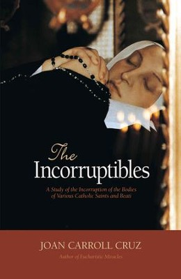 The Incorruptibles: A Study of Incorruption in the Bodies of Various Saints and Beati - eBook  -     By: John Carroll Cruz