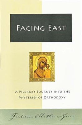 Facing East: A Pilgrim's Journey into the Mysteries of Orthodoxy  -     By: Frederica Mathewes-Green