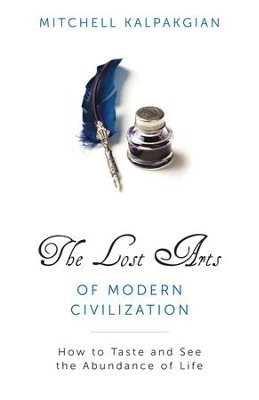 The Lost Arts of Modern Civilization: How to Taste and See the Abundance of Life - eBook  -     By: Mitchell Kalpakgian