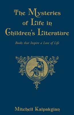 The Mysteries of Life in Children's Literature: Books that Inspire a Love of Life - eBook  -     By: Mitchell Kalpakgian