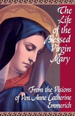 The Life of the Blessed Virgin Mary: From the Visions of Venerable Anne Catherine Emmerich - eBook  -     By: Anne Catherine Emmerich