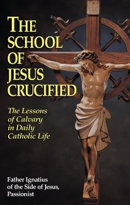The School of Jesus Crucified: The Lessons of Calvary in Daily Catholic Life - eBook  -     By: Father Ignatius