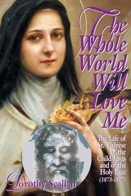 The Whole World Will Love Me: The Life of St. Therese of the Child Jesus and of the Holy Face (1873-1897) - eBook  -     By: Dorothy Scallan