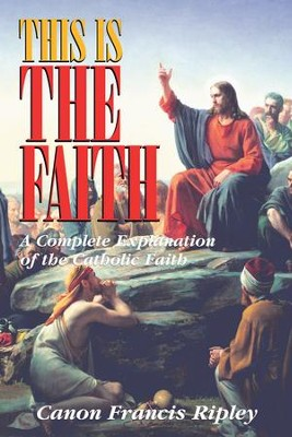 This Is the Faith: A Complete Explanation of the Catholic Faith - eBook  -     By: Canon Francis Ripley