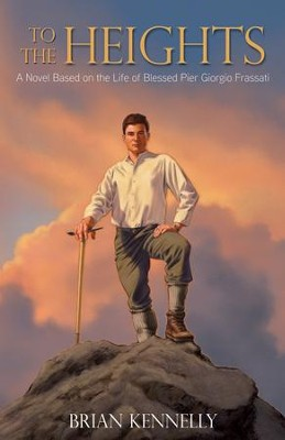 To the Heights: A Novel Based on the Life of Blessed Pier Giorgio Frassatti - eBook  -     By: Brian Kennelly