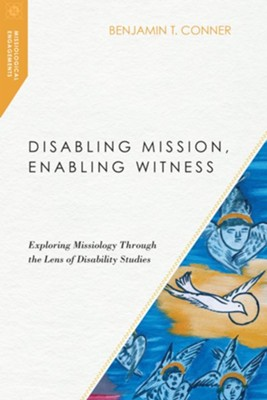Disabling Mission, Enabling Witness: Exploring Missiology Through the Lens of Disability Studies  -     By: Benjamin T. Conner