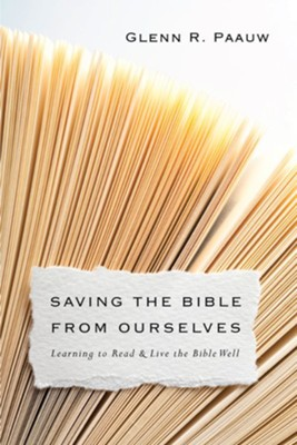 Saving the Bible from Ourselves: Learning to Read & Live the Bible Well  -     By: Glenn R. Paauw