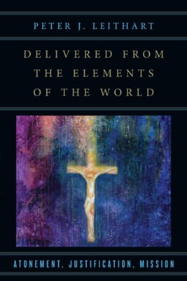 Delivered from the Elements of the World: Atonement, Justification, Mission  -     By: Peter J. Leithart