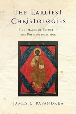 The Earliest Christologies: Five Images of Christ in the Postapostolic Age  -     By: James L. Papandrea