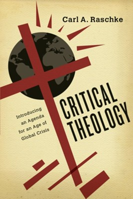 Critical Theology: Introducing an Agenda for an Age of Global Crisis  -     By: Carl A. Raschke