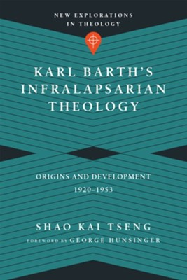 Karl Barth's Infralapsarian Theology: Origins and Development, 1920-1953 [New Explorations in Theology]  -     By: Shao Kai Tseng