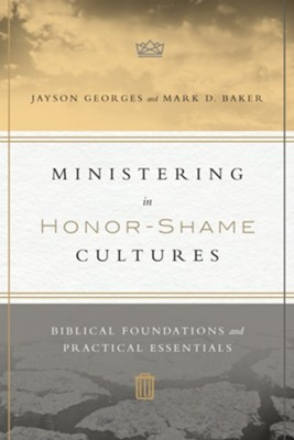 Ministering in Honor-Shame Cultures: Biblical Foundations and Practical Essentials  -     By: Jayson Georges, Mark D. Baker