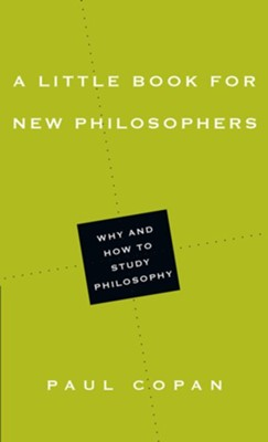 A Little Book for New Philosophers: Why and How to Study Philosophy  -     By: Paul Copan