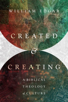Created & Creating: A Biblical Theology of Culture   -     By: William Edgar