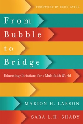 From Bubble to Bridge: Educating Christians for a Multifaith World  -     By: Marion H. Larson, Sara L.H. Shady