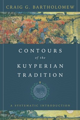 Contours of the Kuyperian Tradition: A Systematic Introduction  -     By: Craig G. Bartholomew
