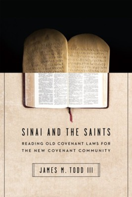 Sinai and the Saints: Reading Old Covenant Laws for the New Covenant Community  -     By: Jay Todd