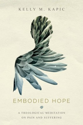 Embodied Hope: A Theological Meditation on Pain and Suffering  -     By: Kelly M. Kapic