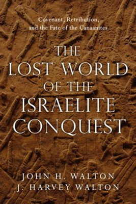 The Lost World of the Israelite Conquest: Covenant, Retribution, and the Fate of the Canaanites  -     By: John H. Walton, J. Harvey Walton