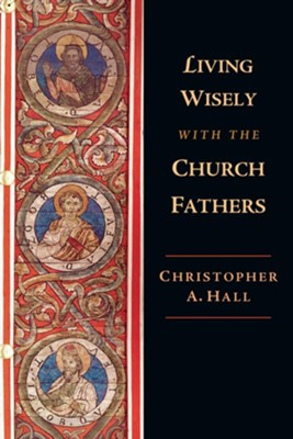 Living Wisely with the Church Fathers  -     By: Christopher A. Hall