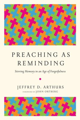 Preaching as Reminding: Stirring Memory in an Age of Forgetfulness  -     By: Jeffrey D. Arthurs