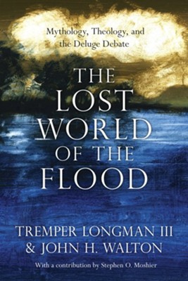 The Lost World of the Flood: Mythology, Theology, and the Deluge Debate  -     By: Tremper Longman III, John H. Walton