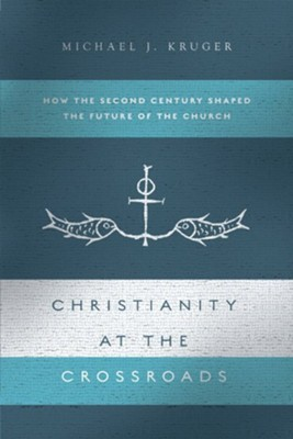 Christianity at the Crossroads: How the Second Century Shaped the Future of the Church  -     By: Michael Kruger