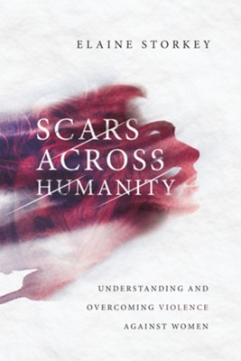 Scars Across Humanity: Understanding and Overcoming Violence Against Women  -     By: Elaine Storkey