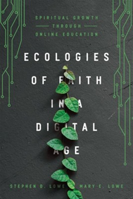 Ecologies of Faith in a Digital Age: Spiritual Growth Through Online Education  -     By: Stephen Lowe, Mary Lowe
