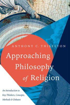 Approaching Philosophy of Religion: An Introduction to Key Thinkers, Concepts, Methods & Debates  -     By: Anthony C. Thiselton