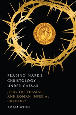 Reading Mark's Christology Under Caesar: Jesus the Messiah and Roman Imperial Ideology  -     By: Adam Winn
