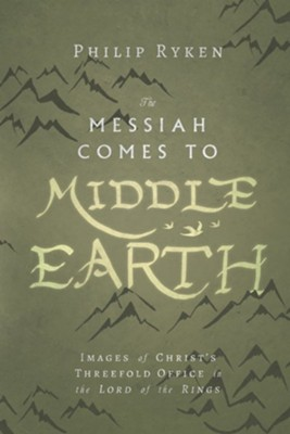 Messiah Comes to Middle Earth: Images of Christ's Threefold Office in the Lord of the Rings  -     By: Philip Ryken
