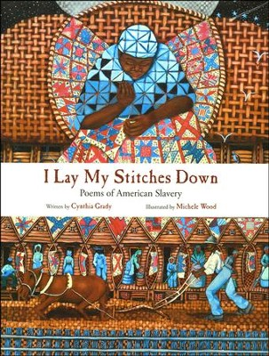 I Lay My Stitches Down: Poems of American Slavery  -     By: Cynthia Grady     Illustrated By: Michelle Wood
