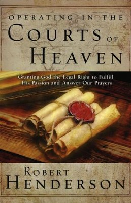 Operating in the Courts of Heaven: Granting God the Legal Rights to Fulfill His Passion   -     By: Robert Henderson