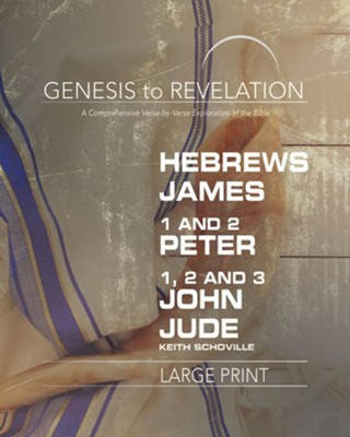 Genesis to Revelation: A Comprehensive Verse-by-Verse Exploration of the Bible - Hebrews, James, 1-2 Peter, 1,2,3 John, Jude, Participant Book [Large Print]  -     By: Keith Schoville