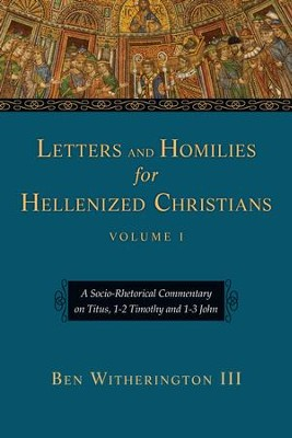 Letters and Homilies for Hellenized Christians: A Socio-Rhetorical Commentary on Titus, 1-2 Timothy and 1-3 John - eBook  -     By: Ben Witherington III