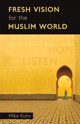 Fresh Vision for the Muslim World  -     By: Mike Kuhn