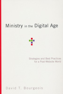 Ministry in the Digital Age: Strategies and Best Practices for a Post-Website World  -     By: David T. Bourgeois