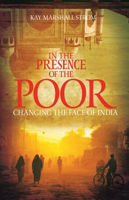 In the Presence of the Poor: Changing the Face of India  -     By: Kay Marshall Strom